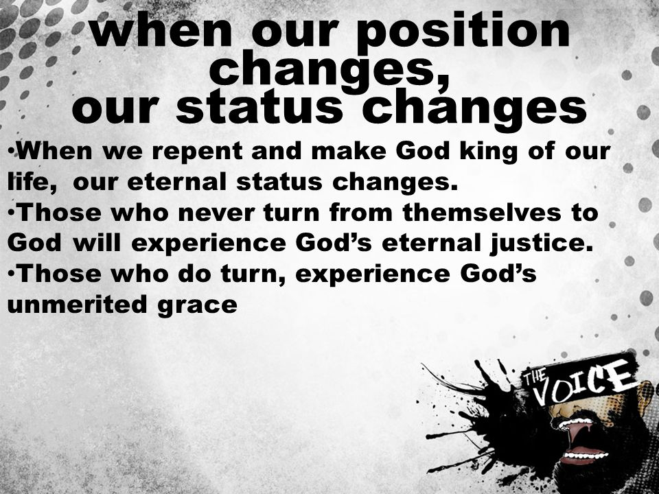 when our position changes, our status changes When we repent and make God king of our life, our eternal status changes. Those who never turn from them