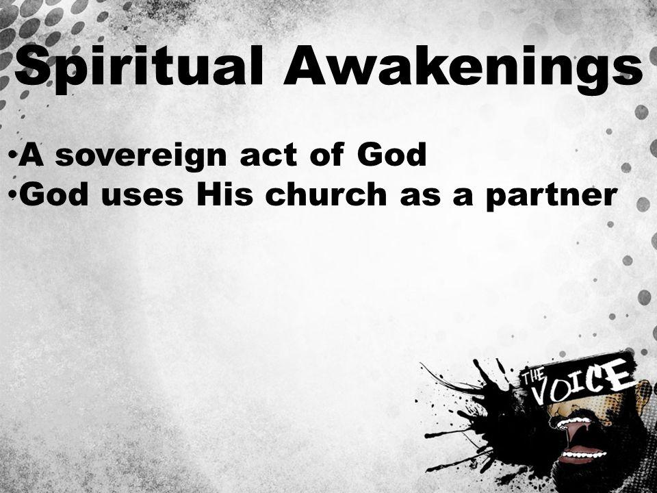 Spiritual Awakenings A sovereign act of God God uses His church as a partner