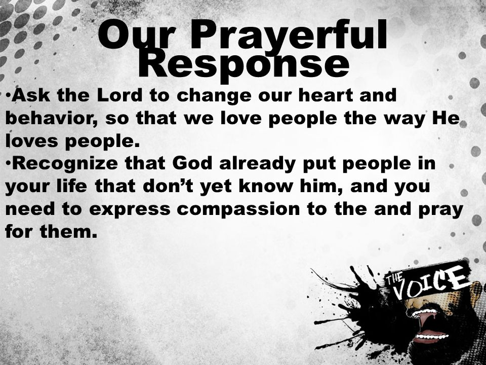 Our Prayerful Response Ask the Lord to change our heart and behavior, so that we love people the way He loves people. Recognize that God already put p