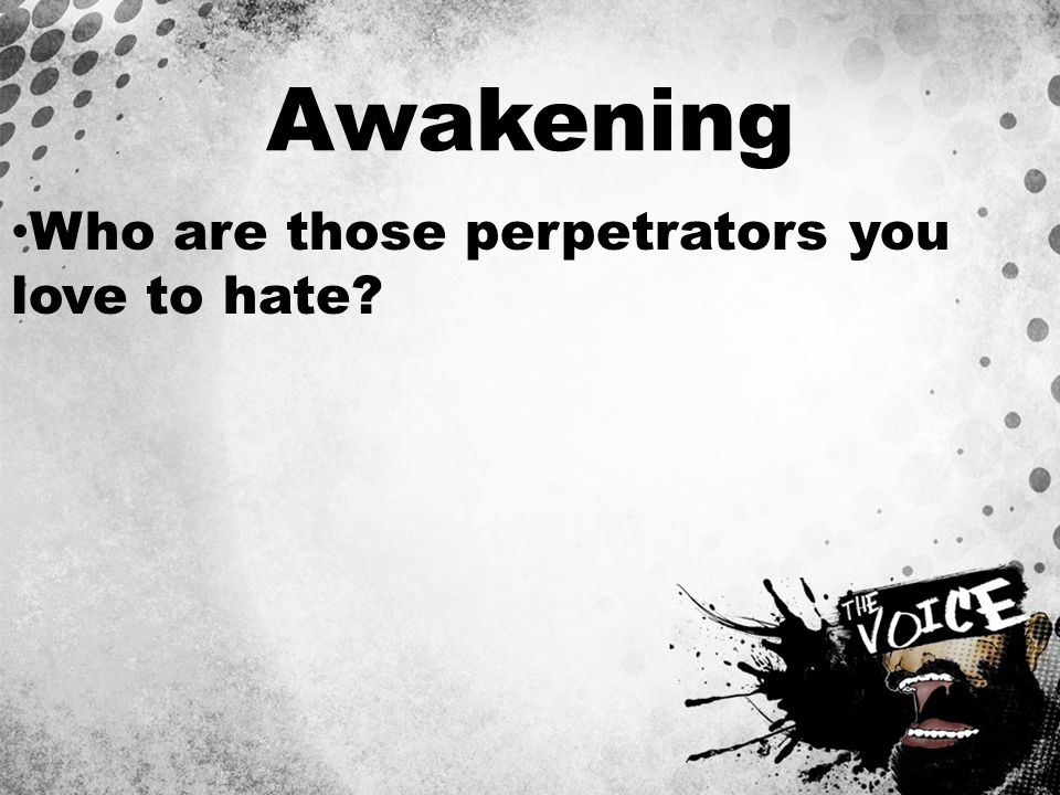 Awakening Who are those perpetrators you love to hate
