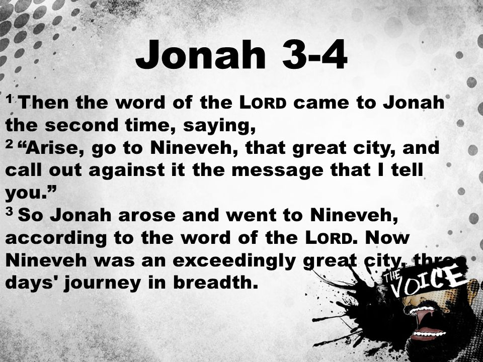 """Jonah 3-4 1 Then the word of the L ORD came to Jonah the second time, saying, 2 """"Arise, go to Nineveh, that great city, and call out against it the me"""