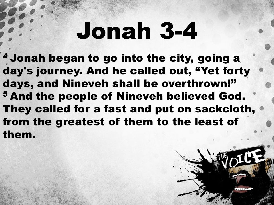 """Jonah 3-4 4 Jonah began to go into the city, going a day's journey. And he called out, """"Yet forty days, and Nineveh shall be overthrown!"""" 5 And the pe"""