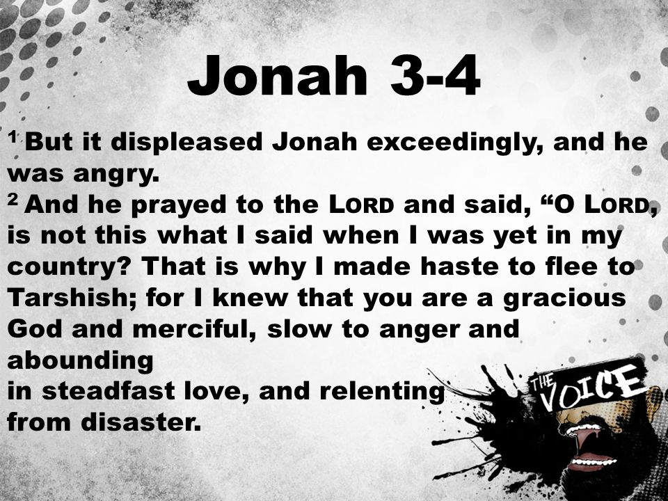 """Jonah 3-4 1 But it displeased Jonah exceedingly, and he was angry. 2 And he prayed to the L ORD and said, """"O L ORD, is not this what I said when I was"""