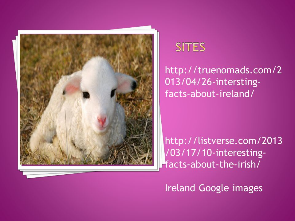 http://truenomads.com/2 013/04/26-intersting- facts-about-ireland/ http://listverse.com/2013 /03/17/10-interesting- facts-about-the-irish/ Ireland Google images