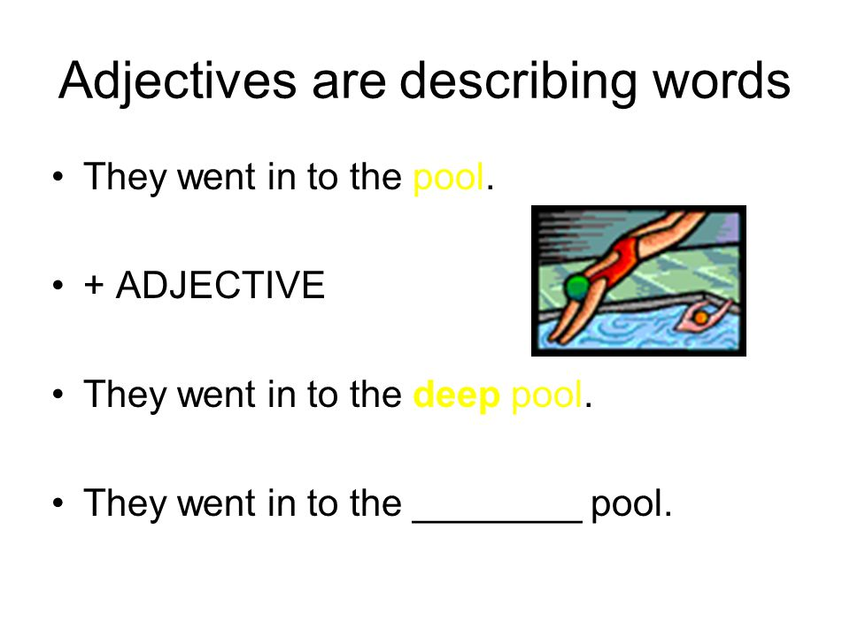 Adjectives are describing words They went in to the pool.