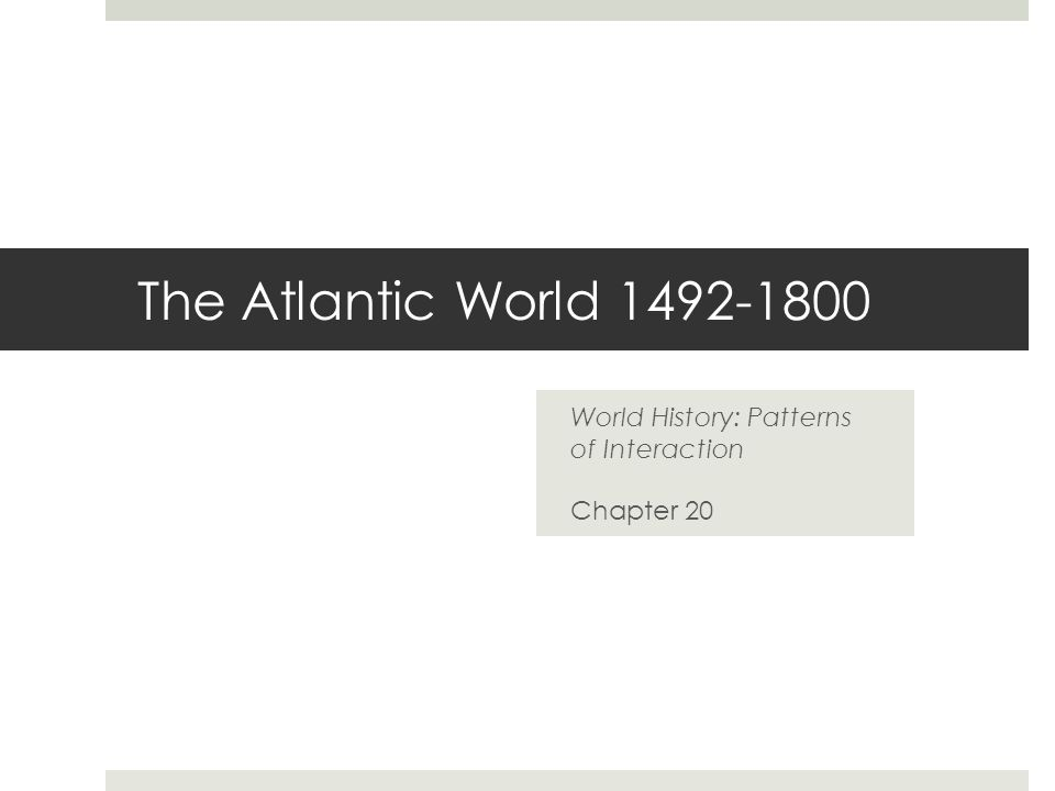 The Atlantic World 1492-1800 World History: Patterns of Interaction Chapter 20