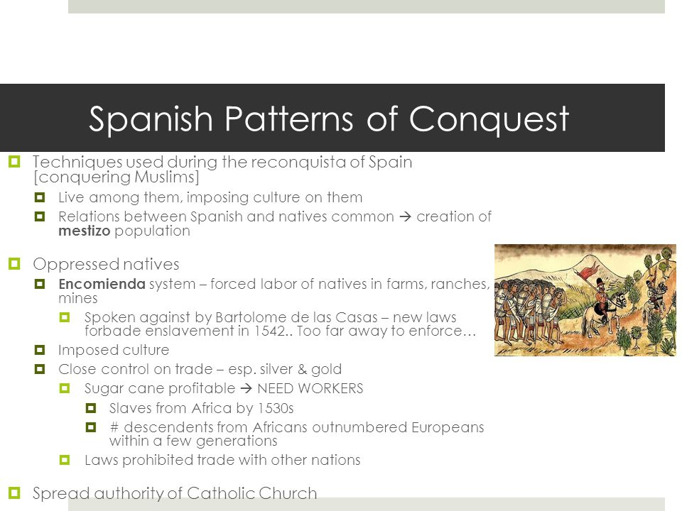 Spanish Patterns of Conquest  Techniques used during the reconquista of Spain [conquering Muslims]  Live among them, imposing culture on them  Relations between Spanish and natives common  creation of mestizo population  Oppressed natives  Encomienda system – forced labor of natives in farms, ranches, or mines  Spoken against by Bartolome de las Casas – new laws forbade enslavement in 1542..