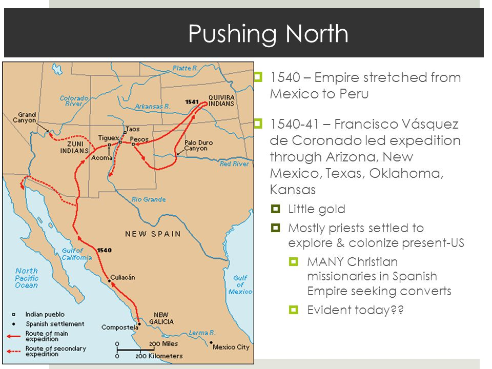 Pushing North  1540 – Empire stretched from Mexico to Peru  1540-41 – Francisco Vásquez de Coronado led expedition through Arizona, New Mexico, Texas, Oklahoma, Kansas  Little gold  Mostly priests settled to explore & colonize present-US  MANY Christian missionaries in Spanish Empire seeking converts  Evident today??