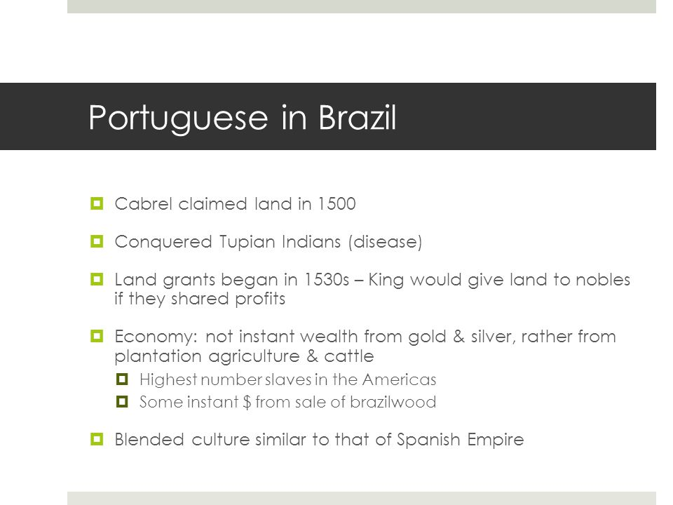 Portuguese in Brazil  Cabrel claimed land in 1500  Conquered Tupian Indians (disease)  Land grants began in 1530s – King would give land to nobles if they shared profits  Economy: not instant wealth from gold & silver, rather from plantation agriculture & cattle  Highest number slaves in the Americas  Some instant $ from sale of brazilwood  Blended culture similar to that of Spanish Empire