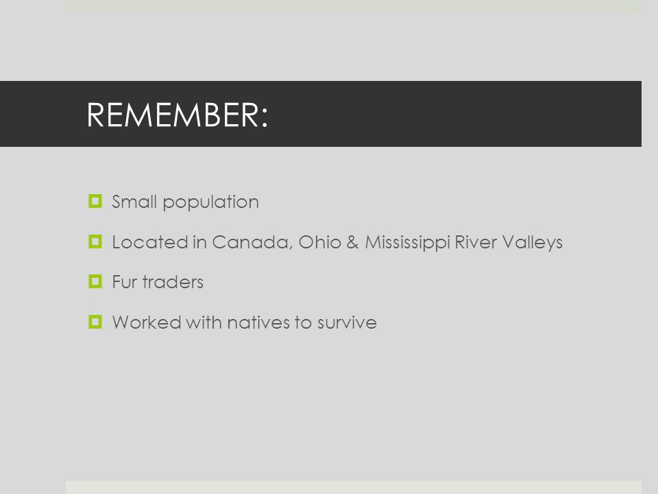 REMEMBER:  Small population  Located in Canada, Ohio & Mississippi River Valleys  Fur traders  Worked with natives to survive