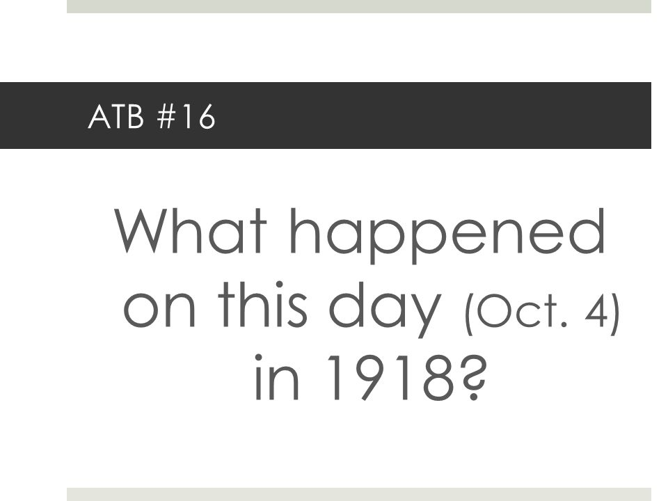 ATB #16 What happened on this day (Oct. 4) in 1918?