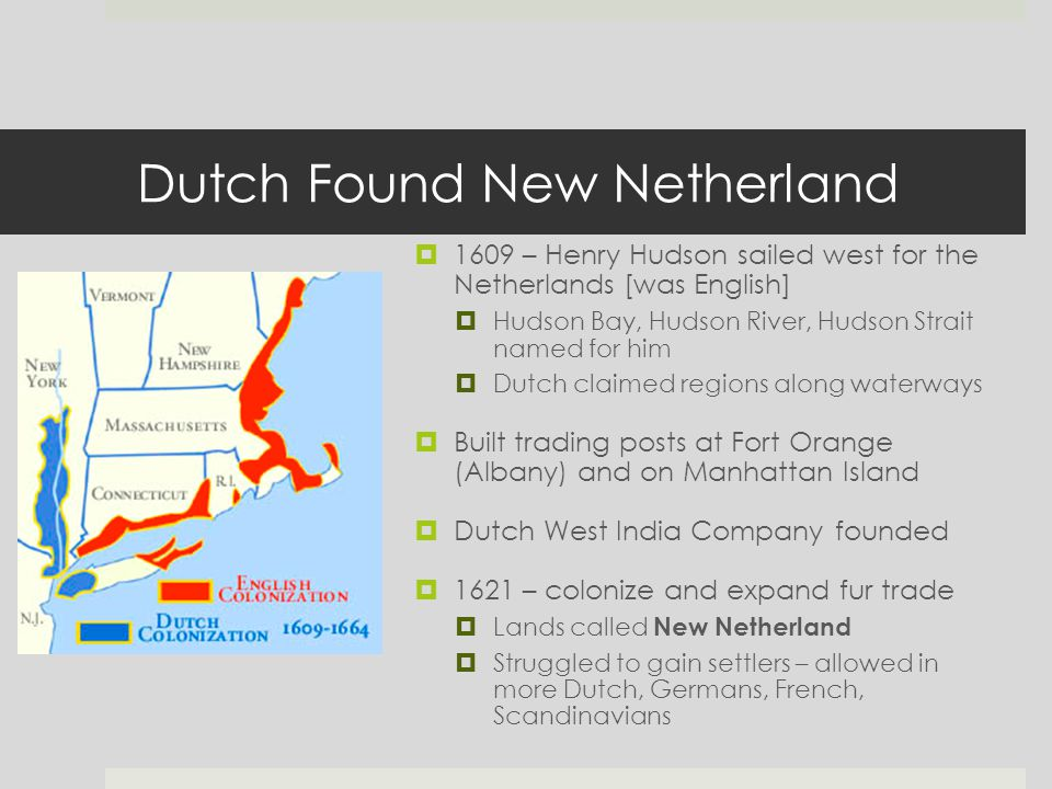 Dutch Found New Netherland  1609 – Henry Hudson sailed west for the Netherlands [was English]  Hudson Bay, Hudson River, Hudson Strait named for him  Dutch claimed regions along waterways  Built trading posts at Fort Orange (Albany) and on Manhattan Island  Dutch West India Company founded  1621 – colonize and expand fur trade  Lands called New Netherland  Struggled to gain settlers – allowed in more Dutch, Germans, French, Scandinavians