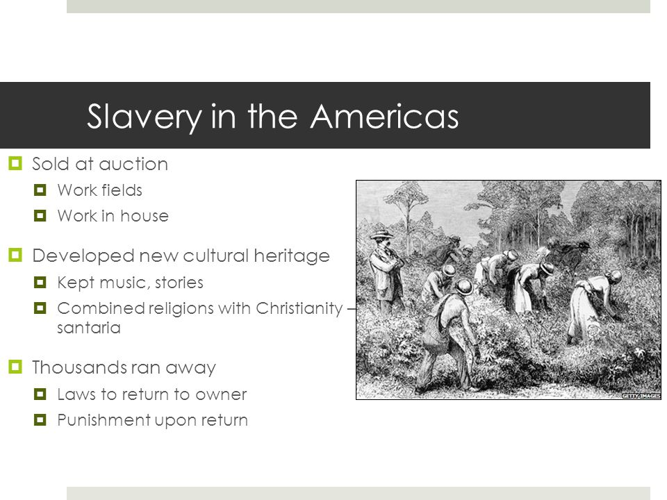 Slavery in the Americas  Sold at auction  Work fields  Work in house  Developed new cultural heritage  Kept music, stories  Combined religions with Christianity – santaria  Thousands ran away  Laws to return to owner  Punishment upon return