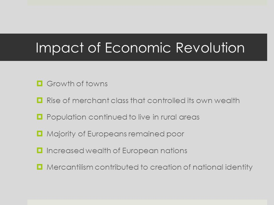 Impact of Economic Revolution  Growth of towns  Rise of merchant class that controlled its own wealth  Population continued to live in rural areas  Majority of Europeans remained poor  Increased wealth of European nations  Mercantilism contributed to creation of national identity