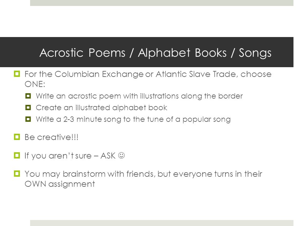 Acrostic Poems / Alphabet Books / Songs  For the Columbian Exchange or Atlantic Slave Trade, choose ONE:  Write an acrostic poem with illustrations along the border  Create an illustrated alphabet book  Write a 2-3 minute song to the tune of a popular song  Be creative!!.