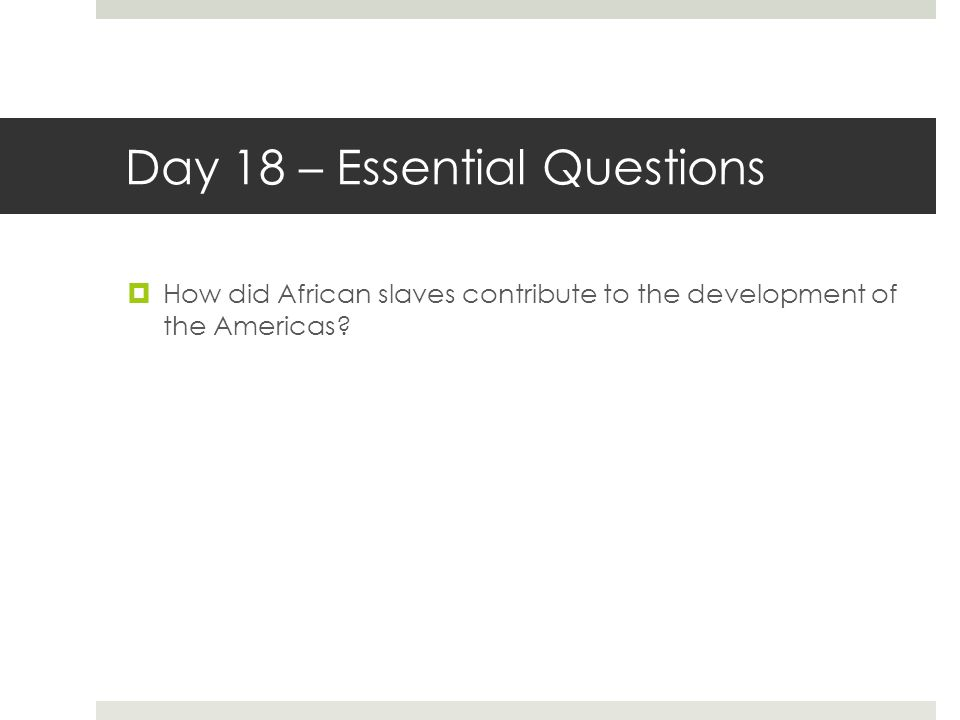 Day 18 – Essential Questions  How did African slaves contribute to the development of the Americas?