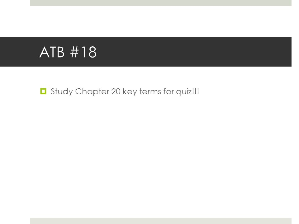 ATB #18  Study Chapter 20 key terms for quiz!!!