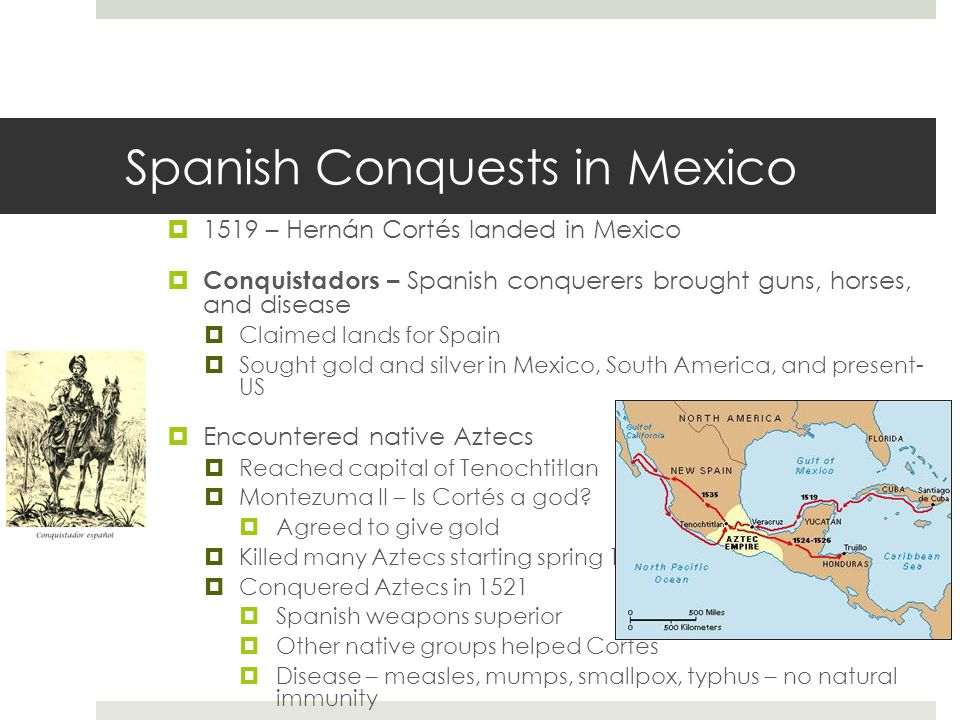 Spanish Conquests in Mexico  1519 – Hernán Cortés landed in Mexico  Conquistadors – Spanish conquerers brought guns, horses, and disease  Claimed lands for Spain  Sought gold and silver in Mexico, South America, and present- US  Encountered native Aztecs  Reached capital of Tenochtitlan  Montezuma II – Is Cortés a god.