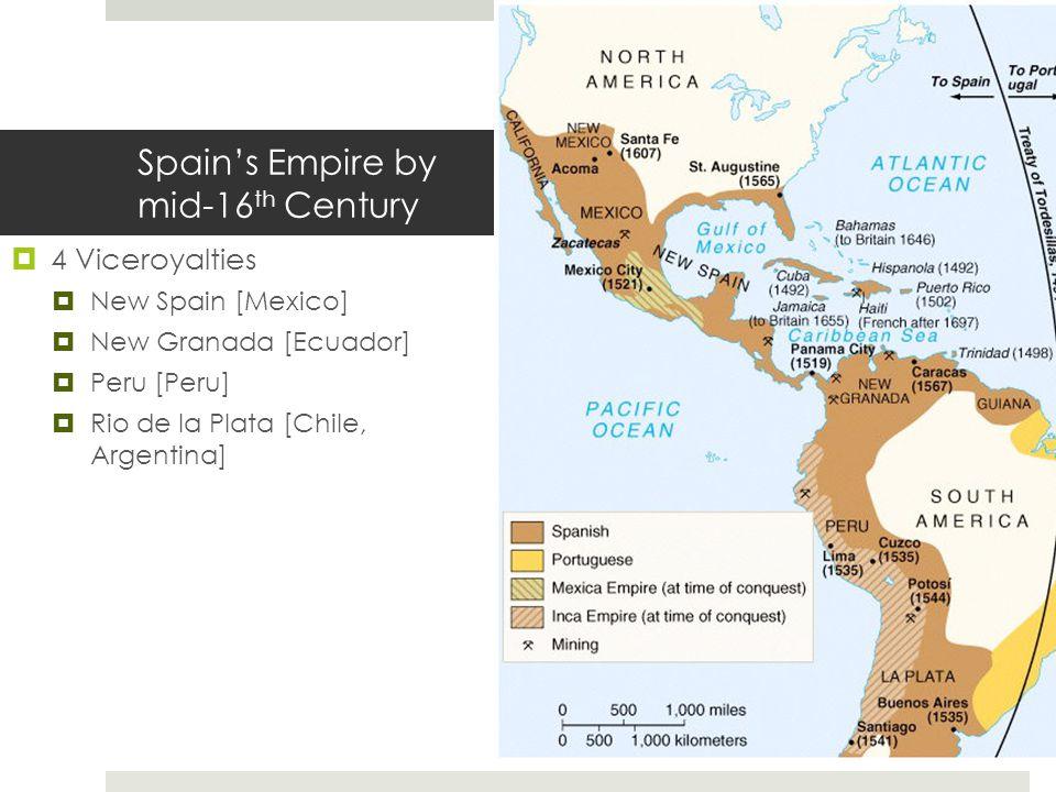 Spain's Empire by mid-16 th Century  4 Viceroyalties  New Spain [Mexico]  New Granada [Ecuador]  Peru [Peru]  Rio de la Plata [Chile, Argentina]