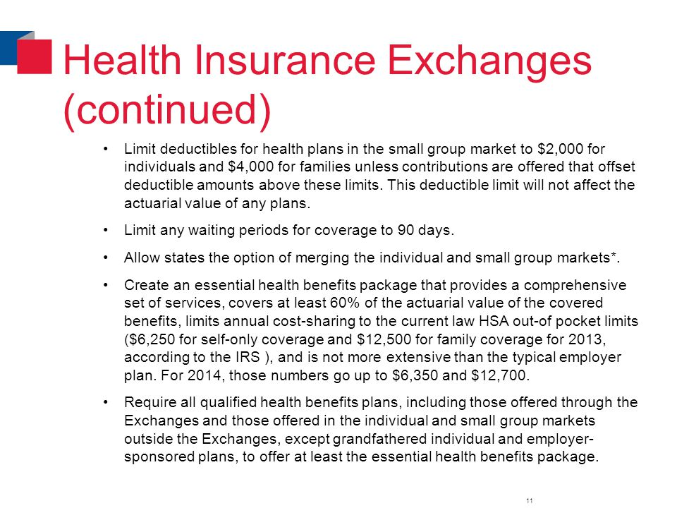 Health Insurance Exchanges (continued) Limit deductibles for health plans in the small group market to $2,000 for individuals and $4,000 for families unless contributions are offered that offset deductible amounts above these limits.