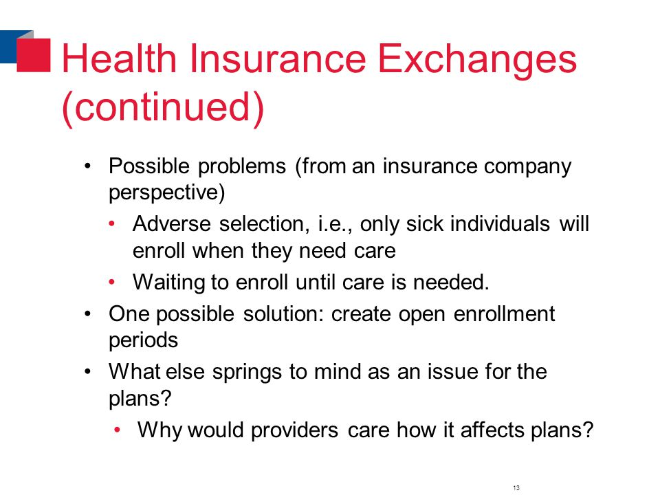 Health Insurance Exchanges (continued) Possible problems (from an insurance company perspective) Adverse selection, i.e., only sick individuals will enroll when they need care Waiting to enroll until care is needed.