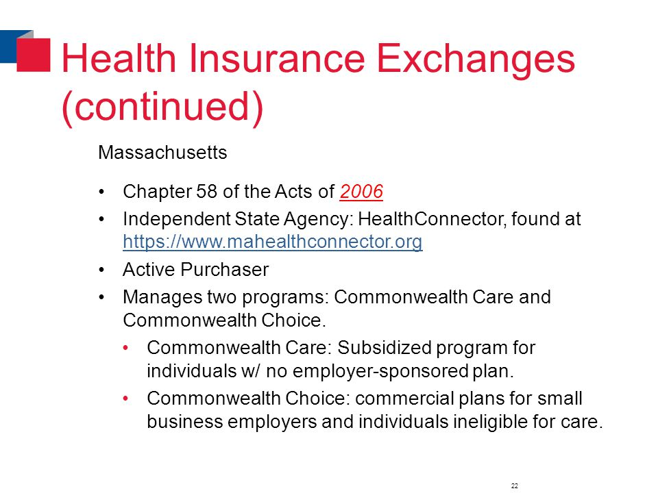 Health Insurance Exchanges (continued) Massachusetts Chapter 58 of the Acts of 2006 Independent State Agency: HealthConnector, found at https://www.mahealthconnector.org https://www.mahealthconnector.org Active Purchaser Manages two programs: Commonwealth Care and Commonwealth Choice.