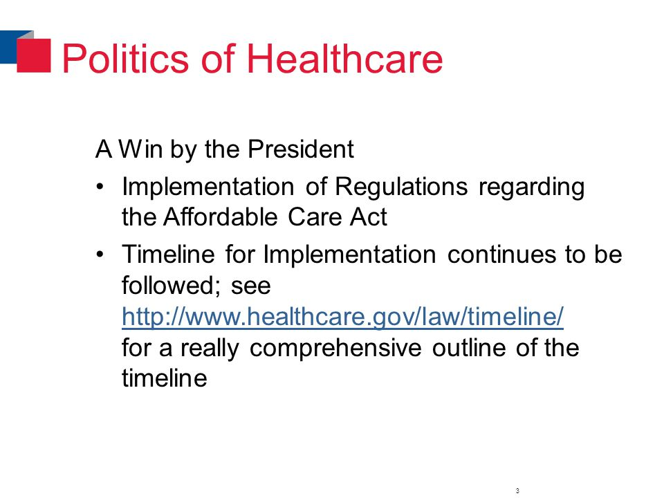 Politics of Healthcare A Win by the President Implementation of Regulations regarding the Affordable Care Act Timeline for Implementation continues to be followed; see http://www.healthcare.gov/law/timeline/ for a really comprehensive outline of the timeline http://www.healthcare.gov/law/timeline/ 3