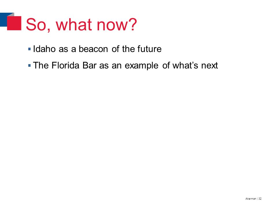 Akerman | 32  Idaho as a beacon of the future  The Florida Bar as an example of what's next So, what now?
