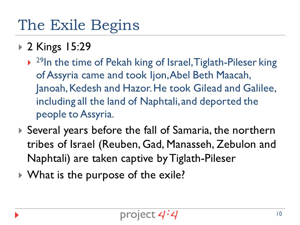  2 Kings 15:29  29 In the time of Pekah king of Israel, Tiglath-Pileser king of Assyria came and took Ijon, Abel Beth Maacah, Janoah, Kedesh and Hazor.