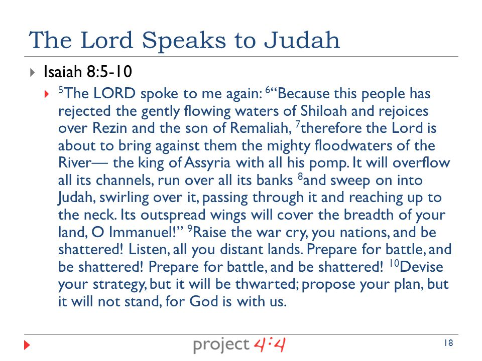  Isaiah 8:5-10  5 The LORD spoke to me again: 6 Because this people has rejected the gently flowing waters of Shiloah and rejoices over Rezin and the son of Remaliah, 7 therefore the Lord is about to bring against them the mighty floodwaters of the River— the king of Assyria with all his pomp.