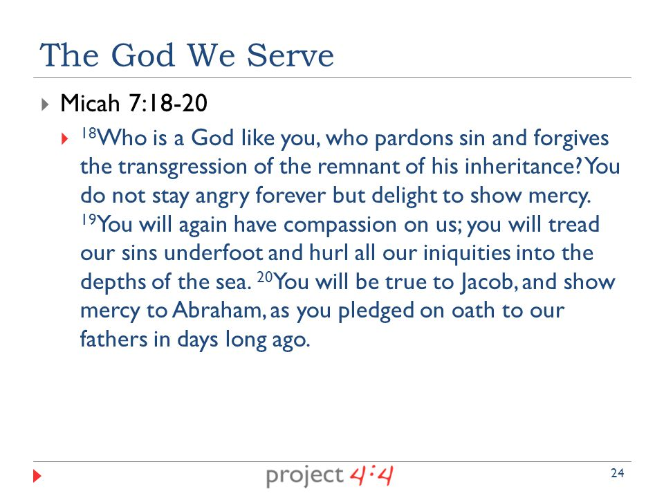  Micah 7:18-20  18 Who is a God like you, who pardons sin and forgives the transgression of the remnant of his inheritance.