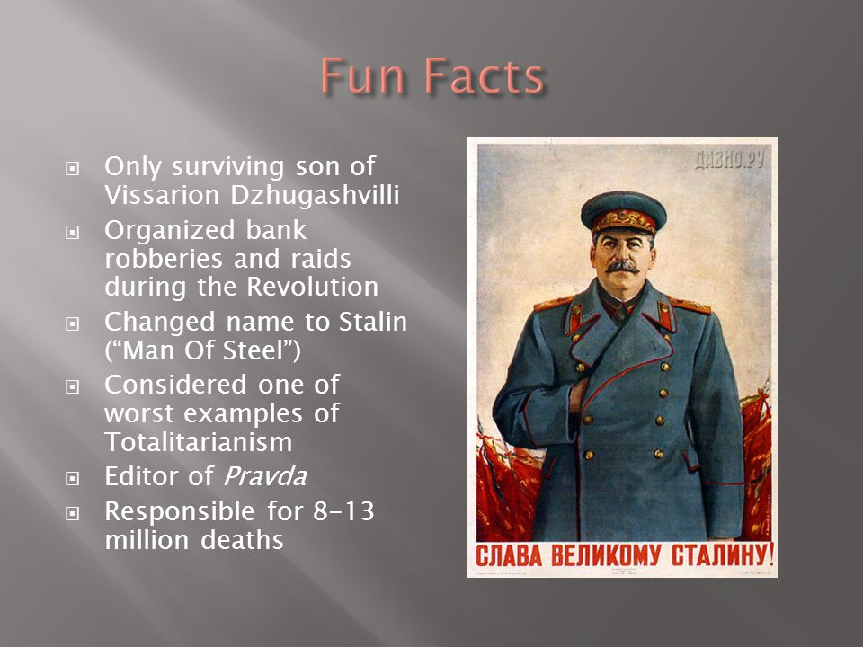  Only surviving son of Vissarion Dzhugashvilli  Organized bank robberies and raids during the Revolution  Changed name to Stalin ( Man Of Steel )  Considered one of worst examples of Totalitarianism  Editor of Pravda  Responsible for 8-13 million deaths
