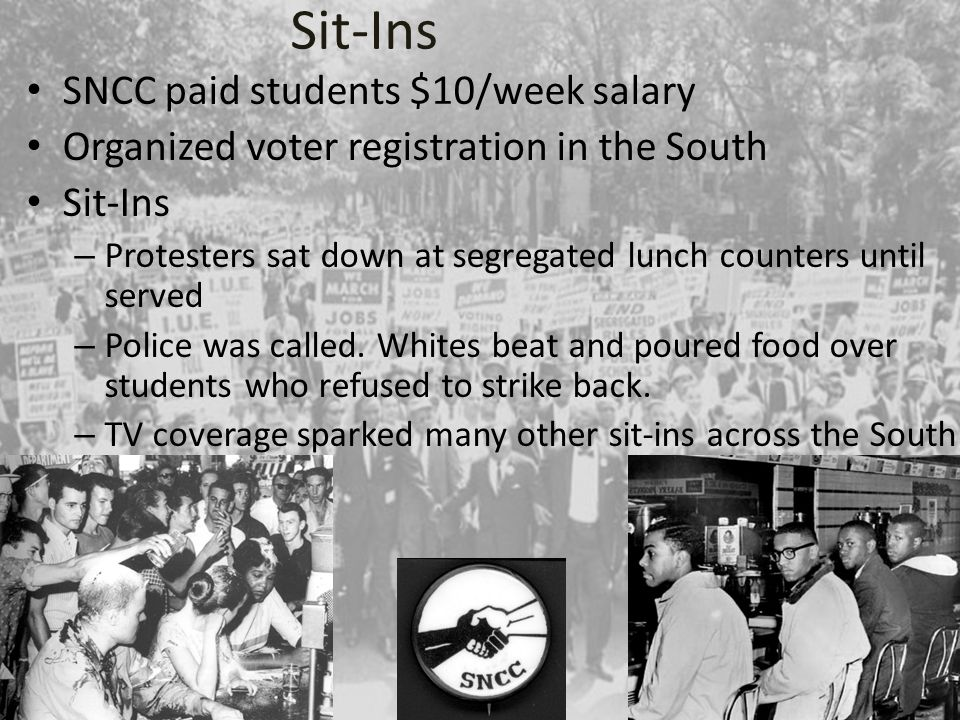 Sit-Ins SNCC paid students $10/week salary Organized voter registration in the South Sit-Ins – Protesters sat down at segregated lunch counters until served – Police was called.