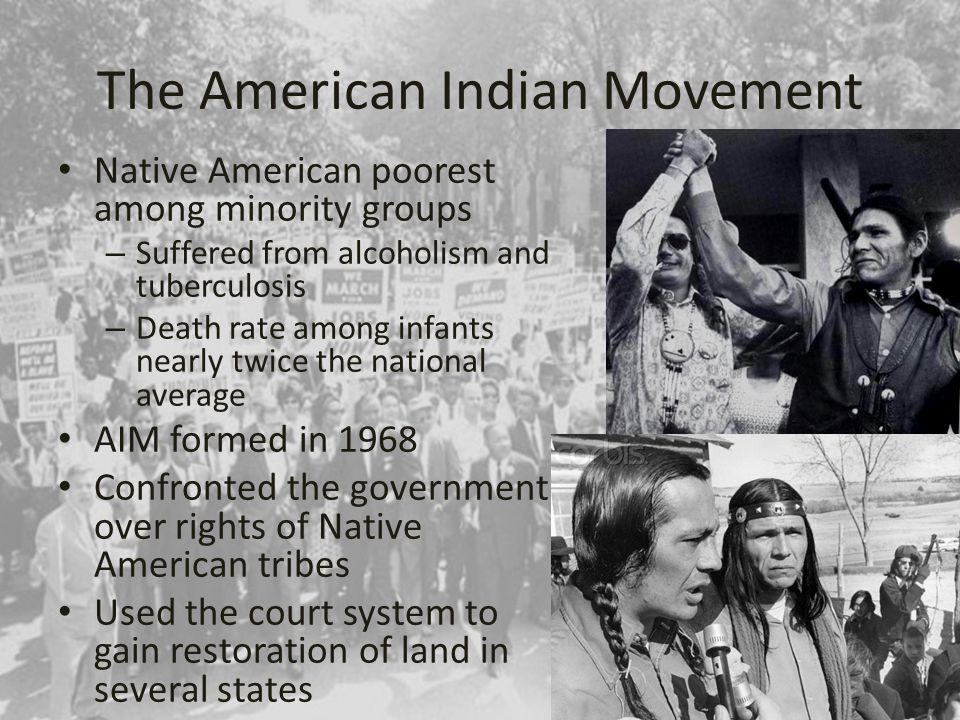 The American Indian Movement Native American poorest among minority groups – Suffered from alcoholism and tuberculosis – Death rate among infants nearly twice the national average AIM formed in 1968 Confronted the government over rights of Native American tribes Used the court system to gain restoration of land in several states