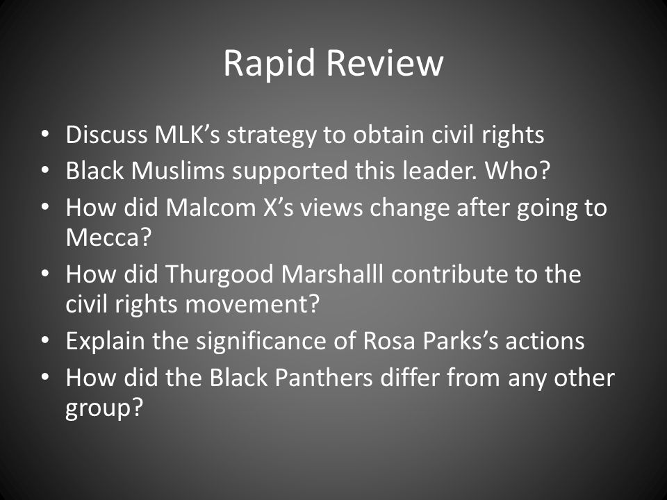 Rapid Review Discuss MLK's strategy to obtain civil rights Black Muslims supported this leader. Who? How did Malcom X's views change after going to Me