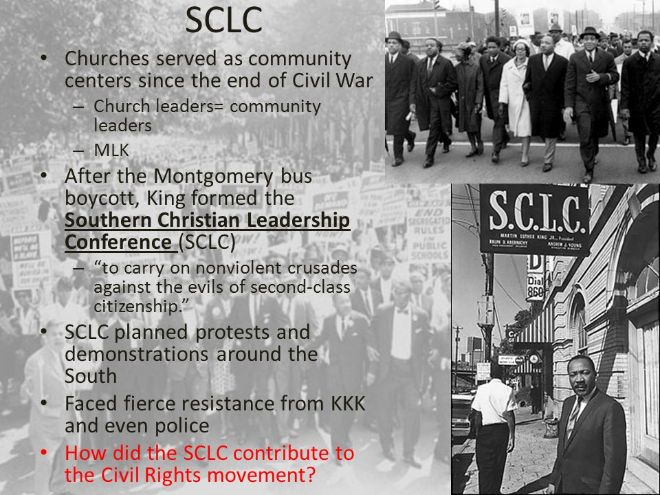 SCLC Churches served as community centers since the end of Civil War – Church leaders= community leaders – MLK After the Montgomery bus boycott, King