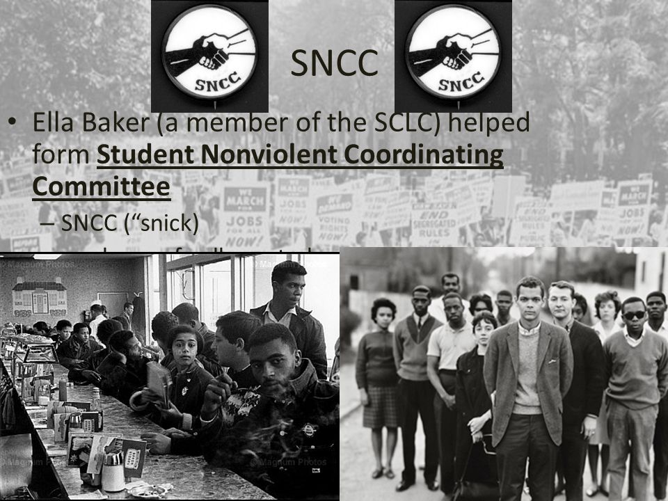 "SNCC Ella Baker (a member of the SCLC) helped form Student Nonviolent Coordinating Committee – SNCC (""snick) – made up of college students"