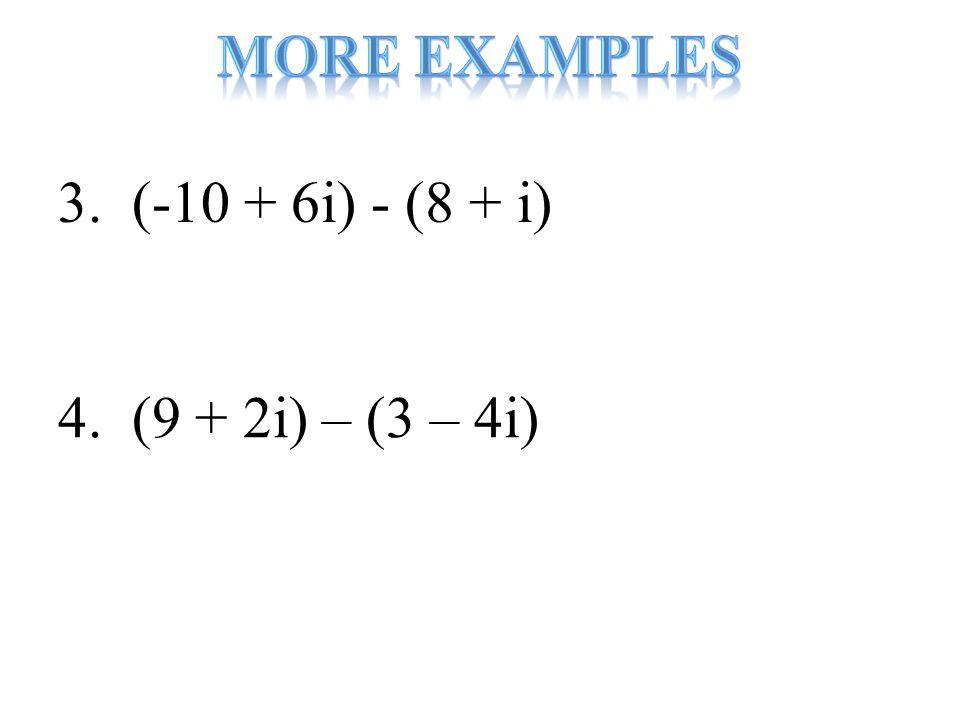 3. (-10 + 6i) - (8 + i) 4. (9 + 2i) – (3 – 4i)