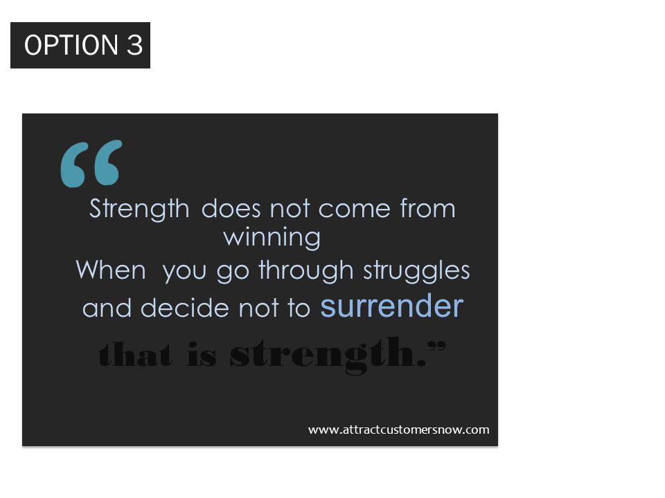 Strength does not come from winning When you go through struggles and decide not to surrender that is strength. www.attractcustomersnow.com OPTION 2 OPTION 3