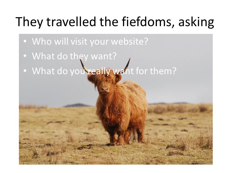 They travelled the fiefdoms, asking Who will visit your website.