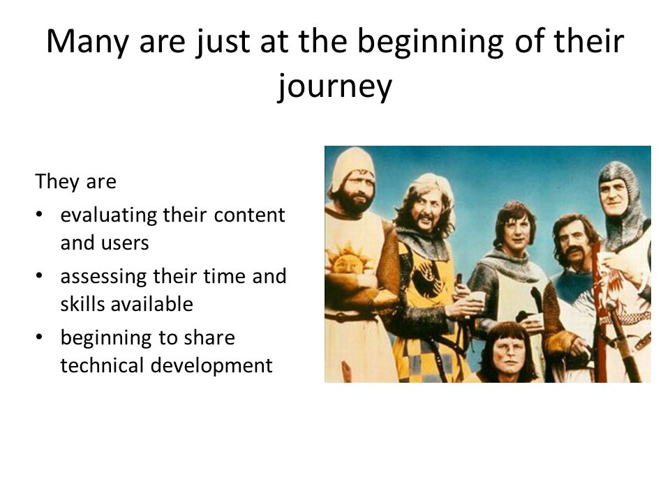 Many are just at the beginning of their journey They are evaluating their content and users assessing their time and skills available beginning to share technical development