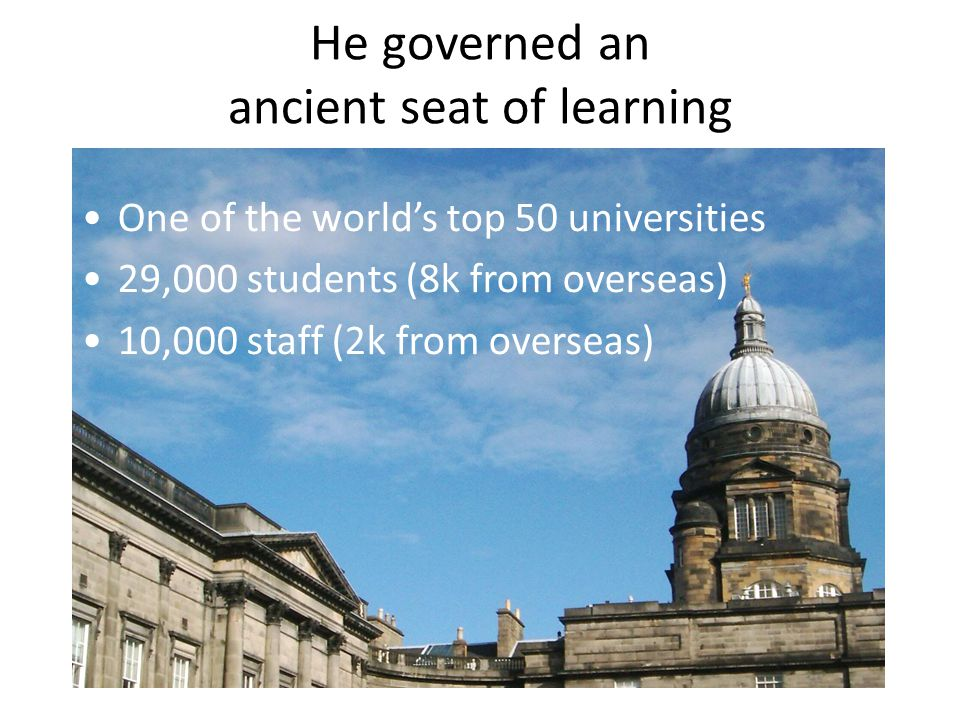 He governed an ancient seat of learning One of the world's top 50 universities 29,000 students (8k from overseas) 10,000 staff (2k from overseas)