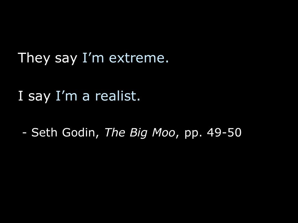 They say I'm extreme. I say I'm a realist. - Seth Godin, The Big Moo, pp. 49-50