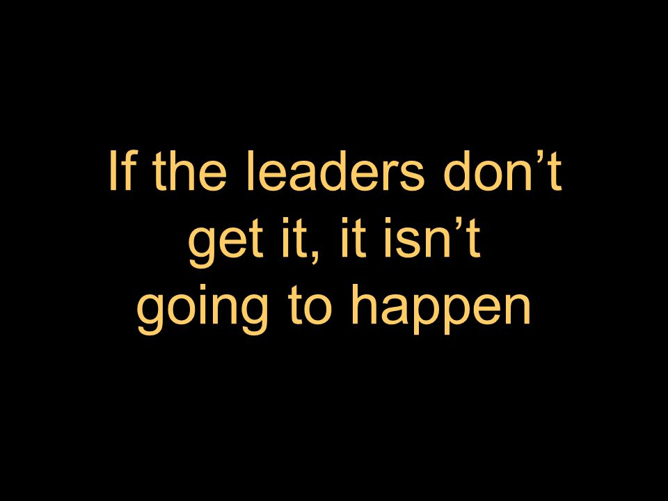 If the leaders don't get it, it isn't going to happen