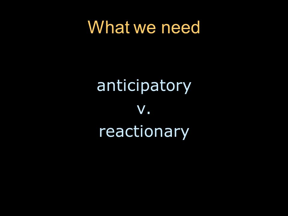 What we need anticipatory v. reactionary