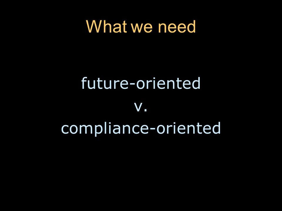 What we need future-oriented v. compliance-oriented