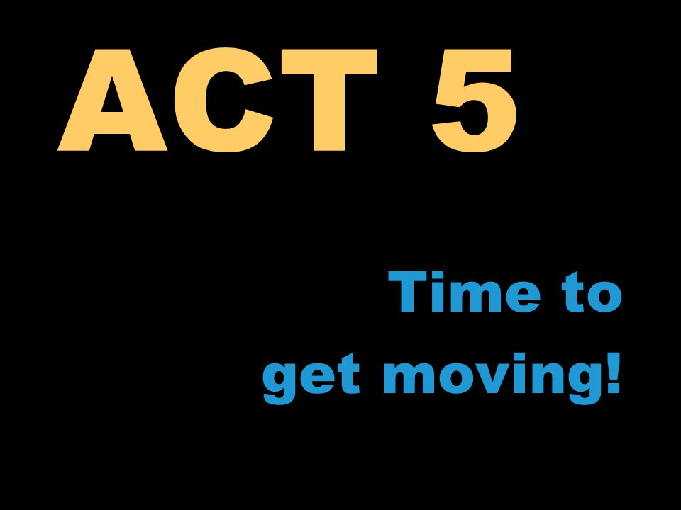 ACT 5 Time to get moving!