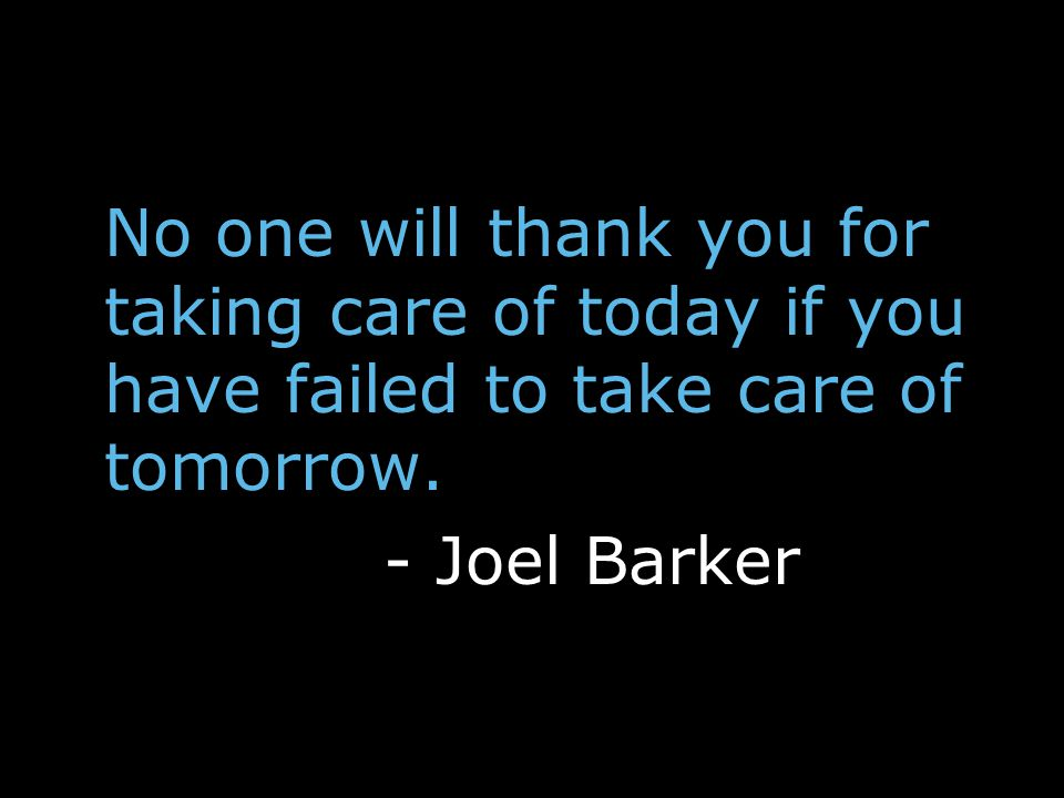 No one will thank you for taking care of today if you have failed to take care of tomorrow.