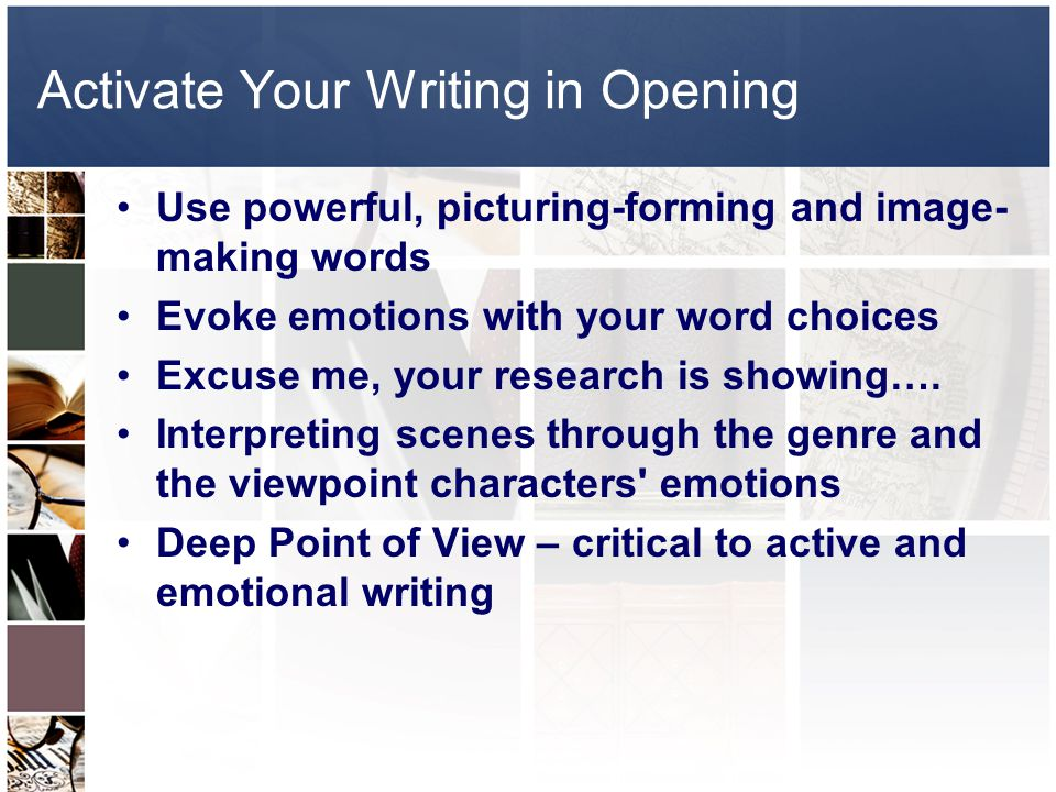 Activate Your Writing in Opening Use powerful, picturing-forming and image- making words Evoke emotions with your word choices Excuse me, your research is showing….