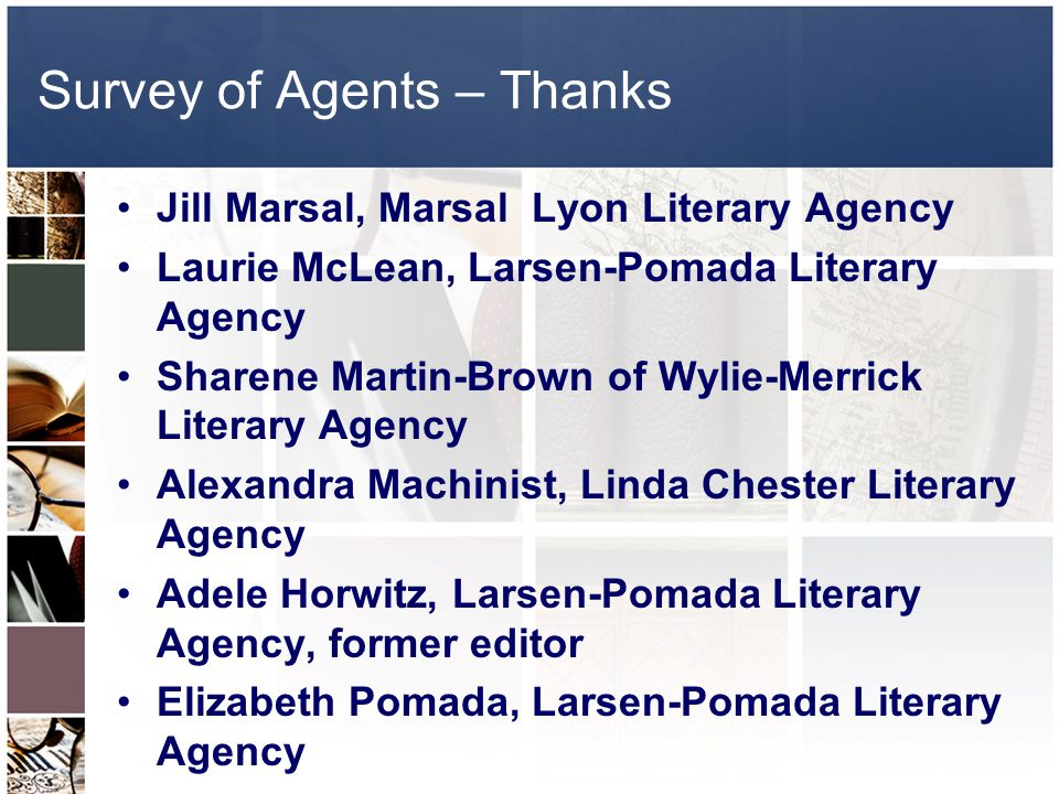 Survey of Agents – Thanks Jill Marsal, Marsal Lyon Literary Agency Laurie McLean, Larsen-Pomada Literary Agency Sharene Martin-Brown of Wylie-Merrick